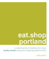 eat.shop portland: A Curated Guide of Inspired and Unique Locally Owned Eating and Shopping Establishments